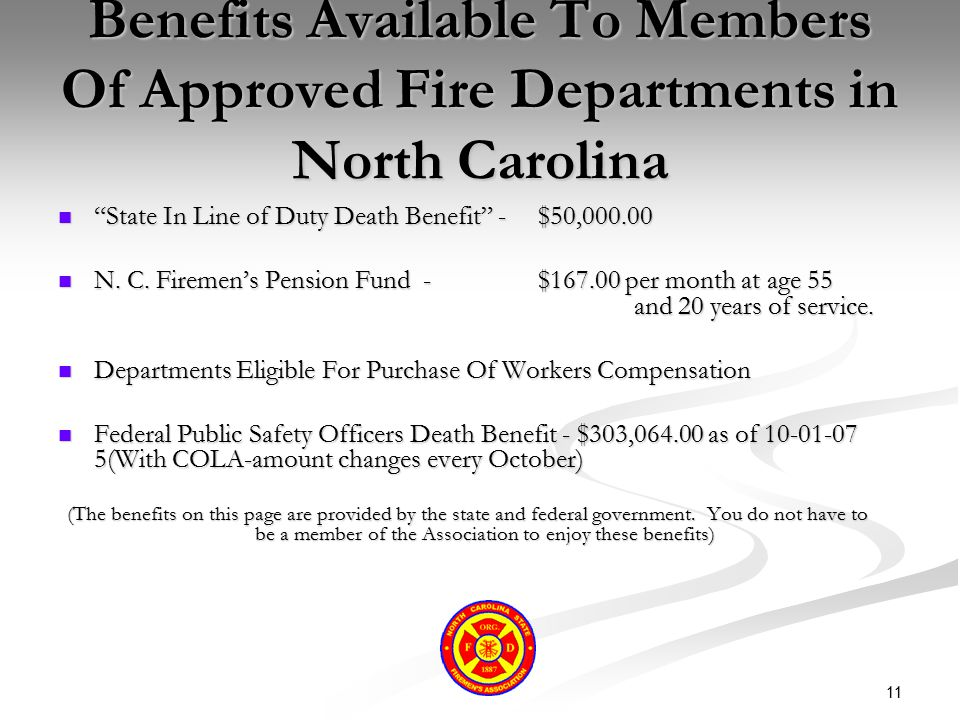 "11 Benefits Available To Members Of Approved Fire Departments in North Carolina ""State In Line of Duty Death Benefit"" -$50,000.00 ""State In Line of Du"