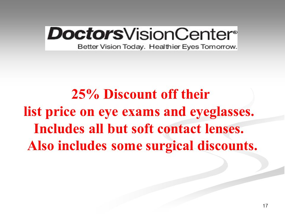 17 25% Discount off their list price on eye exams and eyeglasses. Includes all but soft contact lenses. Also includes some surgical discounts.