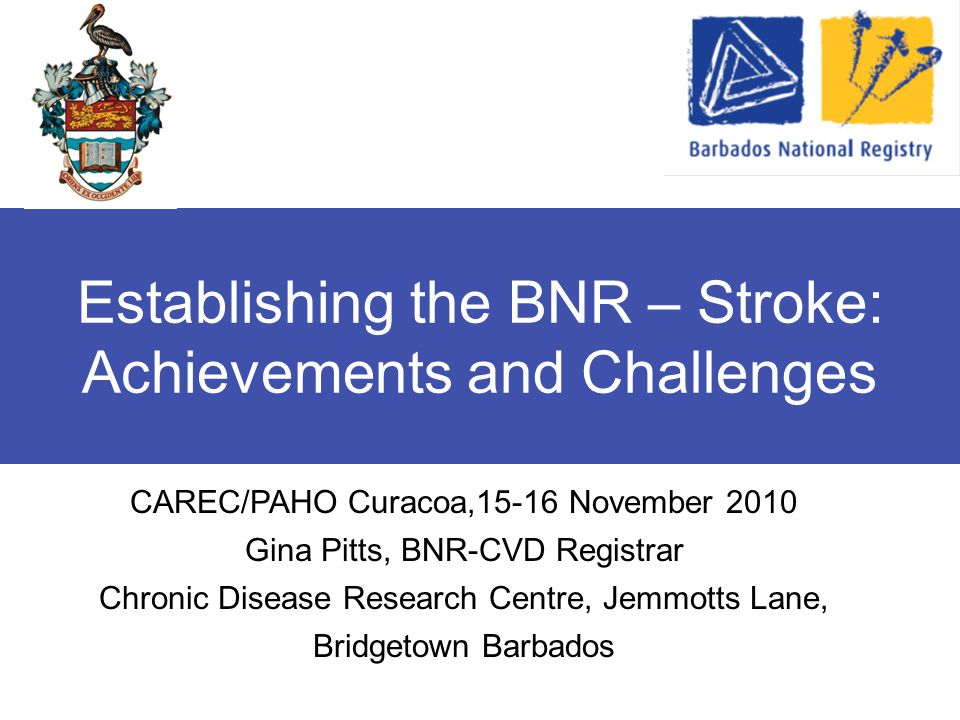 Establishing the BNR – Stroke: Achievements and Challenges CAREC/PAHO Curacoa,15-16 November 2010 Gina Pitts, BNR-CVD Registrar Chronic Disease Research Centre, Jemmotts Lane, Bridgetown Barbados