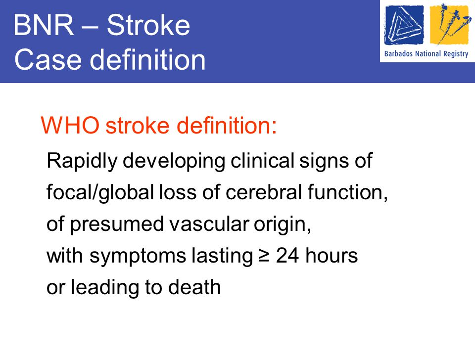 BNR – Stroke Case definition WHO stroke definition: Rapidly developing clinical signs of focal/global loss of cerebral function, of presumed vascular origin, with symptoms lasting ≥ 24 hours or leading to death