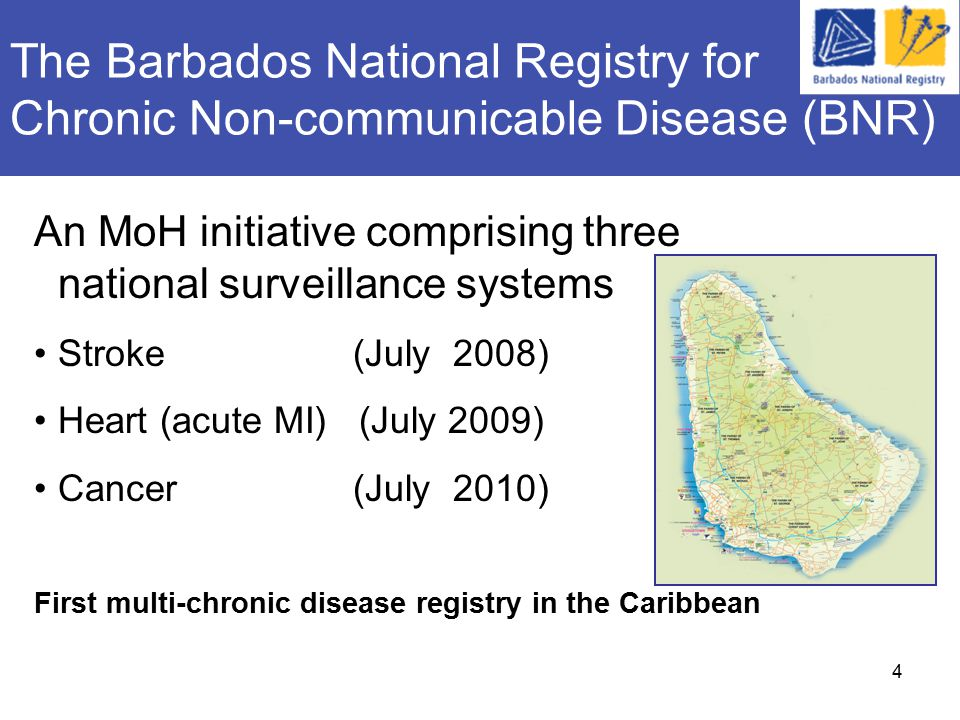 4 The Barbados National Registry for Chronic Non-communicable Disease (BNR) An MoH initiative comprising three national surveillance systems Stroke (July 2008) Heart (acute MI) (July 2009) Cancer (July 2010) First multi-chronic disease registry in the Caribbean