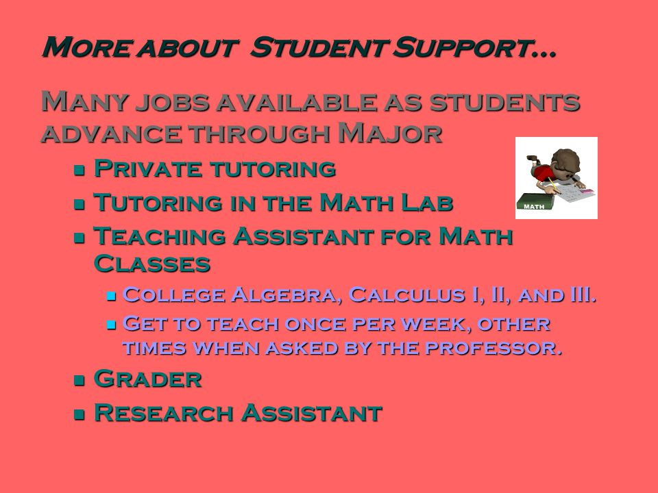 Many jobs available as students advance through Major Private tutoring Private tutoring Tutoring in the Math Lab Tutoring in the Math Lab Teaching Assistant for Math Classes Teaching Assistant for Math Classes College Algebra, Calculus I, II, and III.
