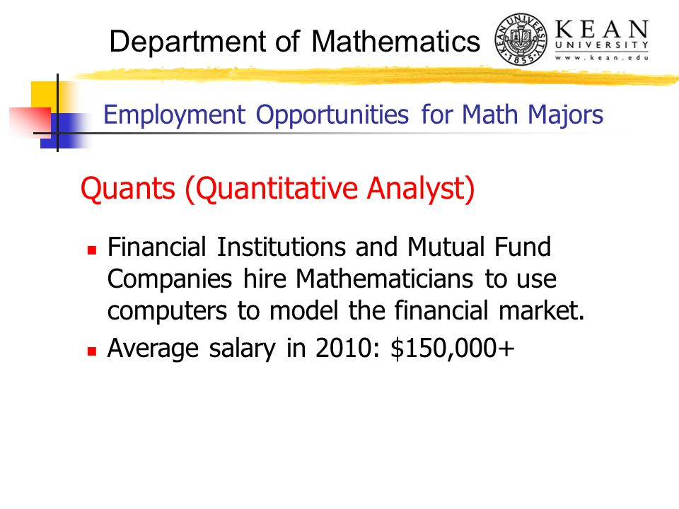 Department of Mathematics Employment Opportunities for Math Majors Quants (Quantitative Analyst) Financial Institutions and Mutual Fund Companies hire Mathematicians to use computers to model the financial market.