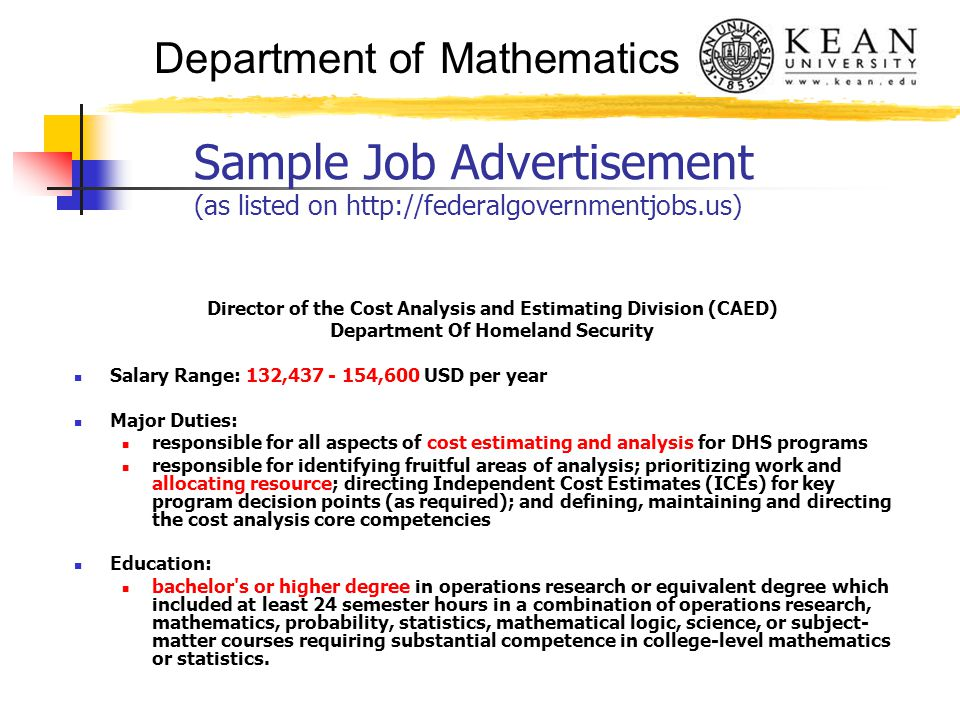Department of Mathematics Sample Job Advertisement (as listed on http://federalgovernmentjobs.us) Director of the Cost Analysis and Estimating Division (CAED) Department Of Homeland Security Salary Range: 132,437 - 154,600 USD per year Major Duties: responsible for all aspects of cost estimating and analysis for DHS programs responsible for identifying fruitful areas of analysis; prioritizing work and allocating resource; directing Independent Cost Estimates (ICEs) for key program decision points (as required); and defining, maintaining and directing the cost analysis core competencies Education: bachelor s or higher degree in operations research or equivalent degree which included at least 24 semester hours in a combination of operations research, mathematics, probability, statistics, mathematical logic, science, or subject- matter courses requiring substantial competence in college-level mathematics or statistics.