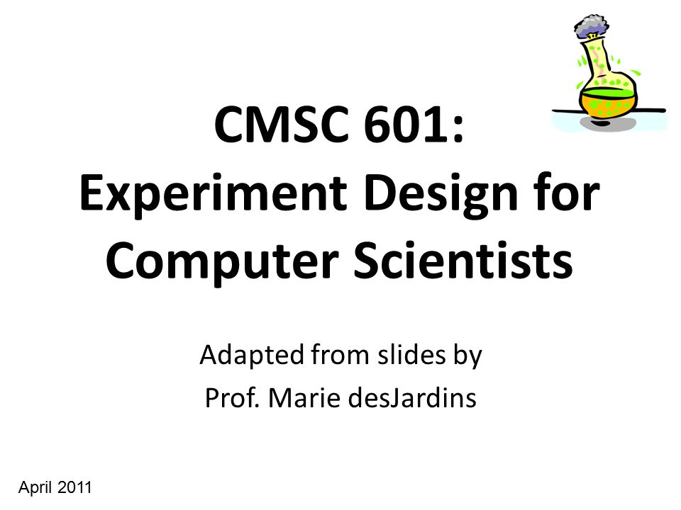 CMSC 601: Experiment Design for Computer Scientists Adapted from slides by Prof. Marie desJardins April 2011