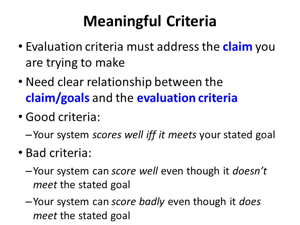Meaningful Criteria Evaluation criteria must address the claim you are trying to make Need clear relationship between the claim/goals and the evaluation criteria Good criteria: – Your system scores well iff it meets your stated goal Bad criteria: – Your system can score well even though it doesn't meet the stated goal – Your system can score badly even though it does meet the stated goal