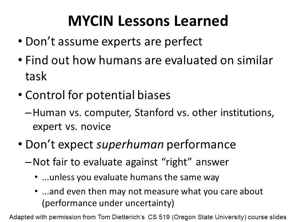 MYCIN Lessons Learned Don't assume experts are perfect Find out how humans are evaluated on similar task Control for potential biases – Human vs.