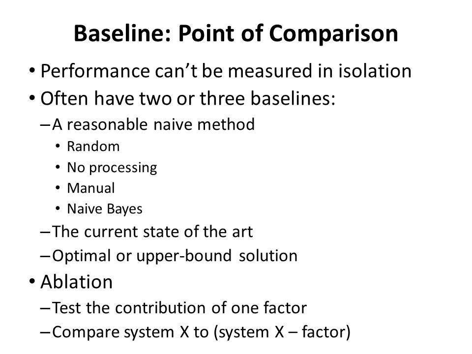 Baseline: Point of Comparison Performance can't be measured in isolation Often have two or three baselines: – A reasonable naive method Random No proc