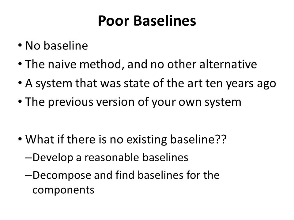 Poor Baselines No baseline The naive method, and no other alternative A system that was state of the art ten years ago The previous version of your own system What if there is no existing baseline?.