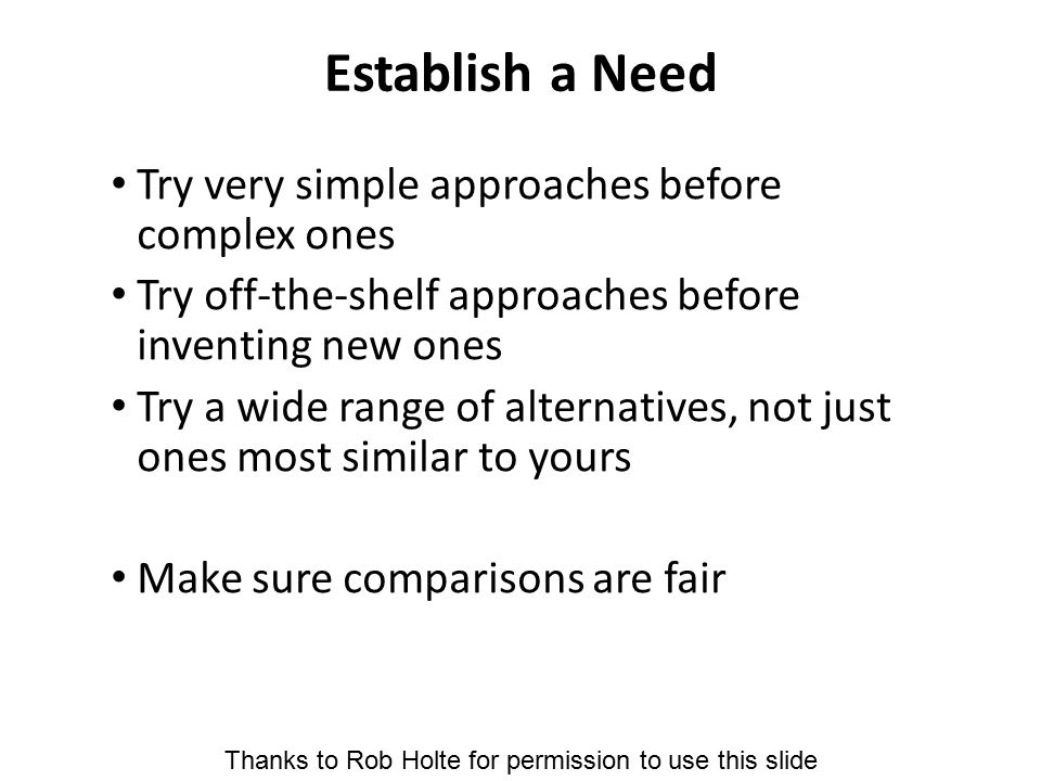 Establish a Need Try very simple approaches before complex ones Try off-the-shelf approaches before inventing new ones Try a wide range of alternative