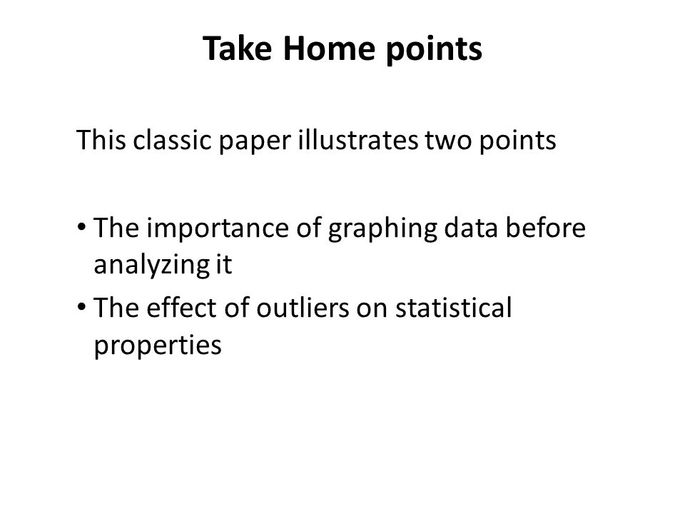 Take Home points This classic paper illustrates two points The importance of graphing data before analyzing it The effect of outliers on statistical properties