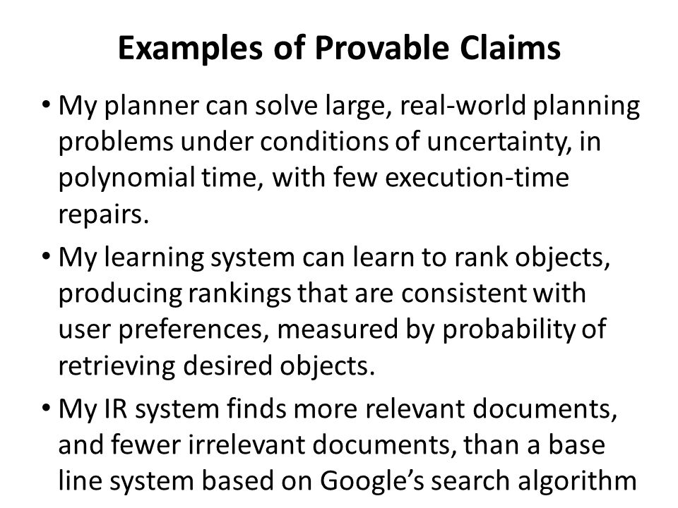 Examples of Provable Claims My planner can solve large, real-world planning problems under conditions of uncertainty, in polynomial time, with few execution-time repairs.
