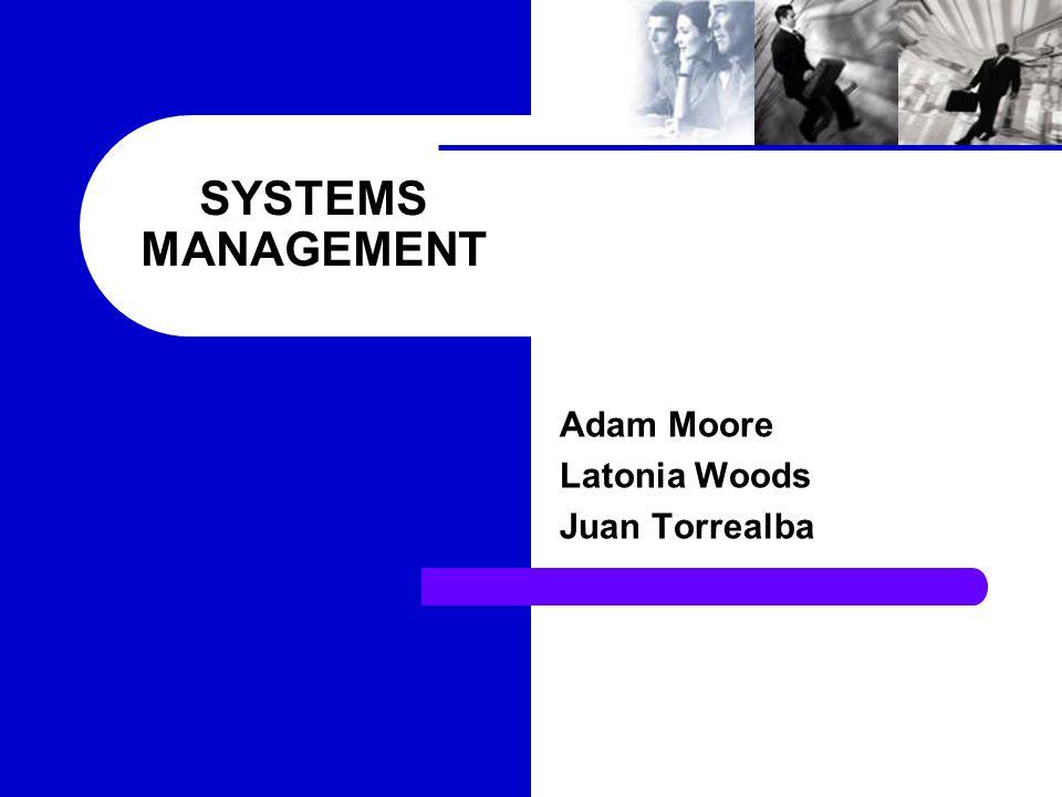 SYSTEMS MANAGEMENT Adam Moore Latonia Woods Juan Torrealba