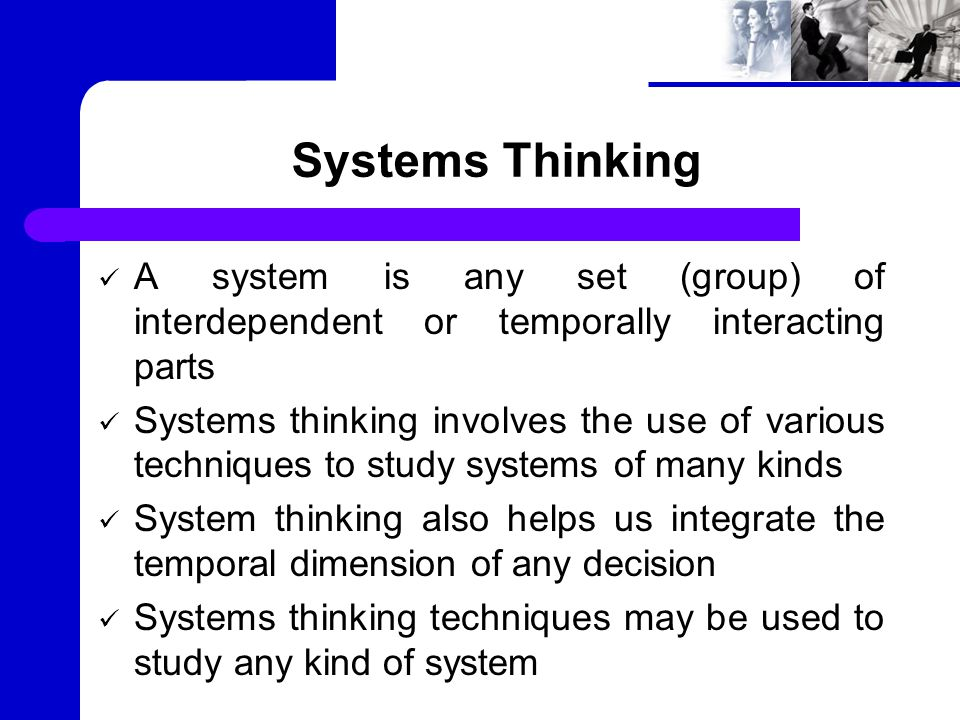 Systems Thinking A system is any set (group) of interdependent or temporally interacting parts Systems thinking involves the use of various techniques to study systems of many kinds System thinking also helps us integrate the temporal dimension of any decision Systems thinking techniques may be used to study any kind of system