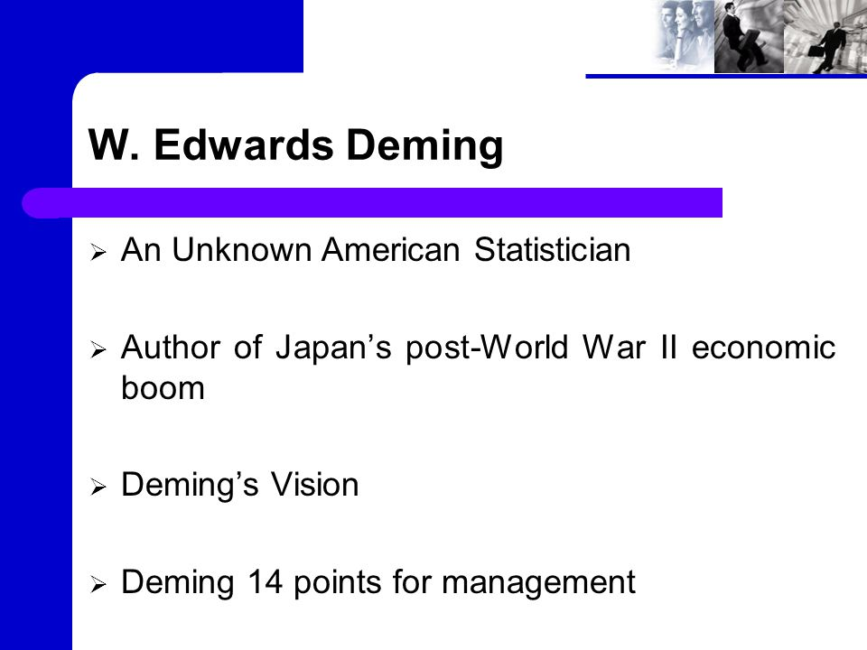 W. Edwards Deming  An Unknown American Statistician  Author of Japan's post-World War II economic boom  Deming's Vision  Deming 14 points for mana