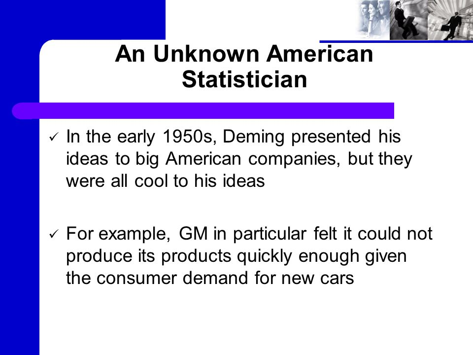 An Unknown American Statistician In the early 1950s, Deming presented his ideas to big American companies, but they were all cool to his ideas For example, GM in particular felt it could not produce its products quickly enough given the consumer demand for new cars