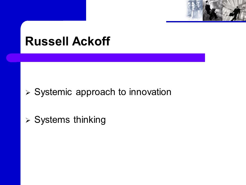 Systemic approach to innovation Chairman of the Board of INTERACT 350 corporations and 75 government agencies in the United States and abroad Analysis has been the dominant mode of thought in the Western world for 400 years.