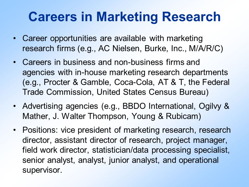 Careers in Marketing Research Career opportunities are available with marketing research firms (e.g., AC Nielsen, Burke, Inc., M/A/R/C) Careers in bus