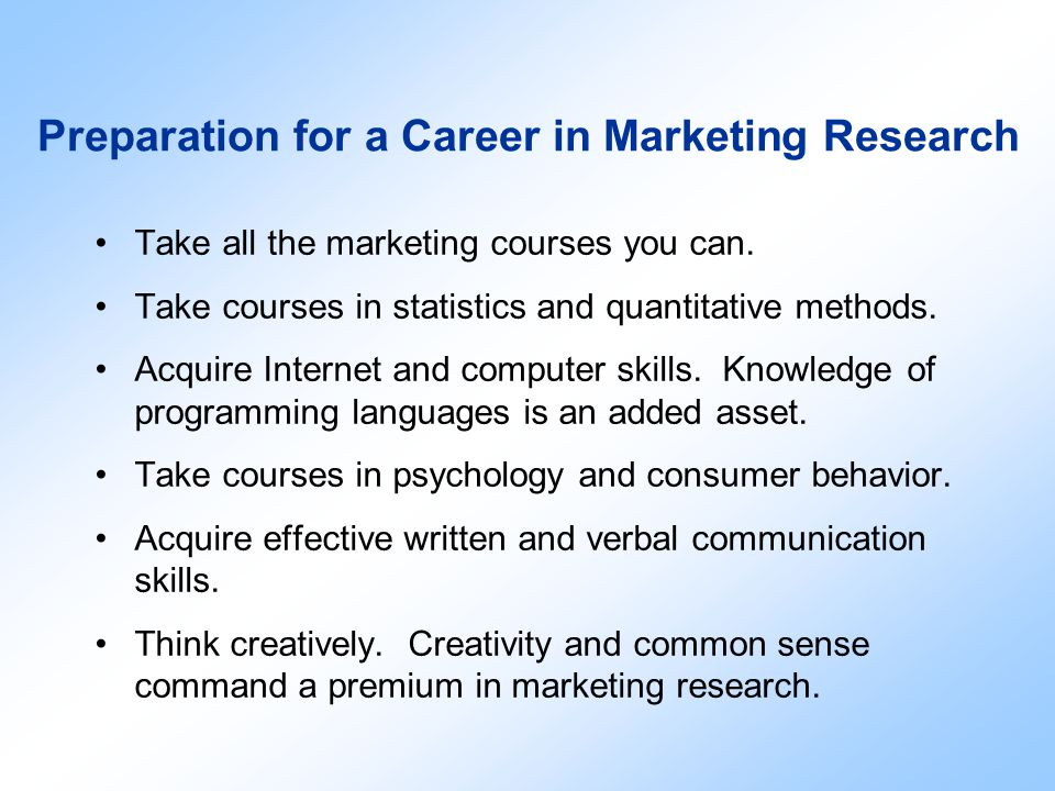 Preparation for a Career in Marketing Research Take all the marketing courses you can. Take courses in statistics and quantitative methods. Acquire In