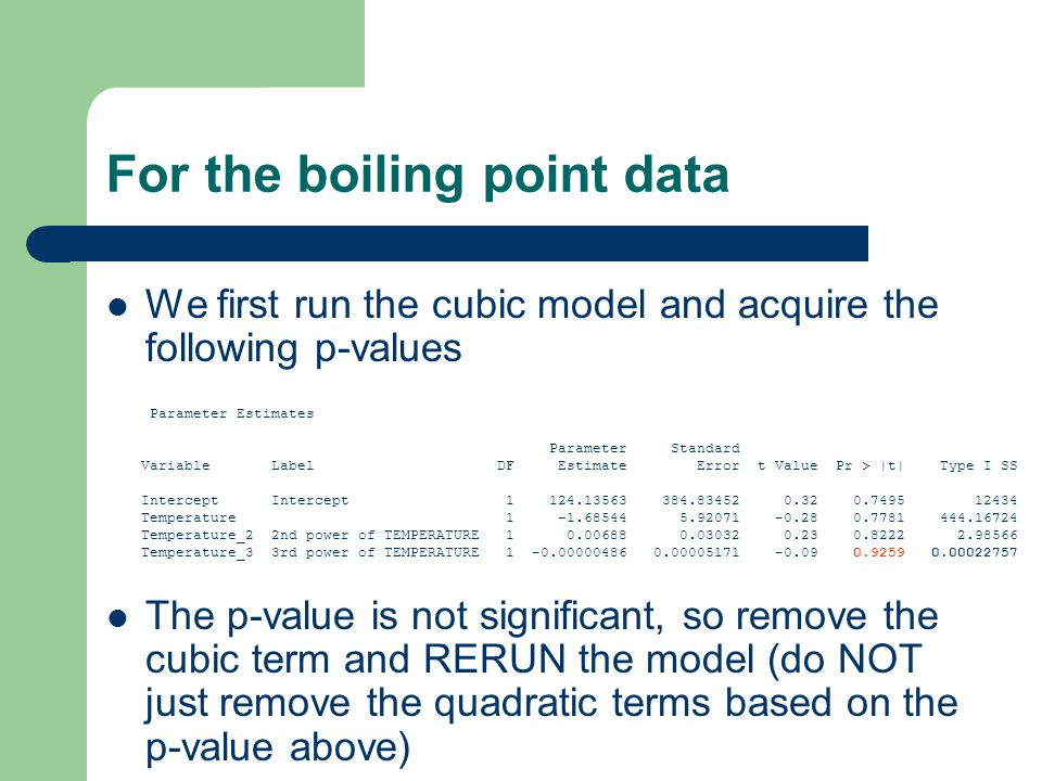 For the boiling point data We first run the cubic model and acquire the following p-values The p-value is not significant, so remove the cubic term and RERUN the model (do NOT just remove the quadratic terms based on the p-value above) Parameter Estimates Parameter Standard Variable Label DF Estimate Error t Value Pr > |t| Type I SS Intercept Intercept 1 124.13563 384.83452 0.32 0.7495 12434 Temperature 1 -1.68544 5.92071 -0.28 0.7781 444.16724 Temperature_2 2nd power of TEMPERATURE 1 0.00688 0.03032 0.23 0.8222 2.98566 Temperature_3 3rd power of TEMPERATURE 1 -0.00000486 0.00005171 -0.09 0.9259 0.00022757