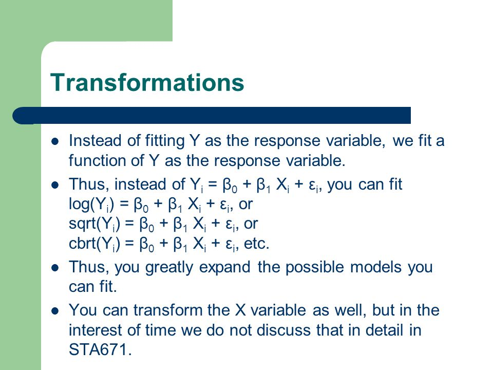 Transformations Instead of fitting Y as the response variable, we fit a function of Y as the response variable.