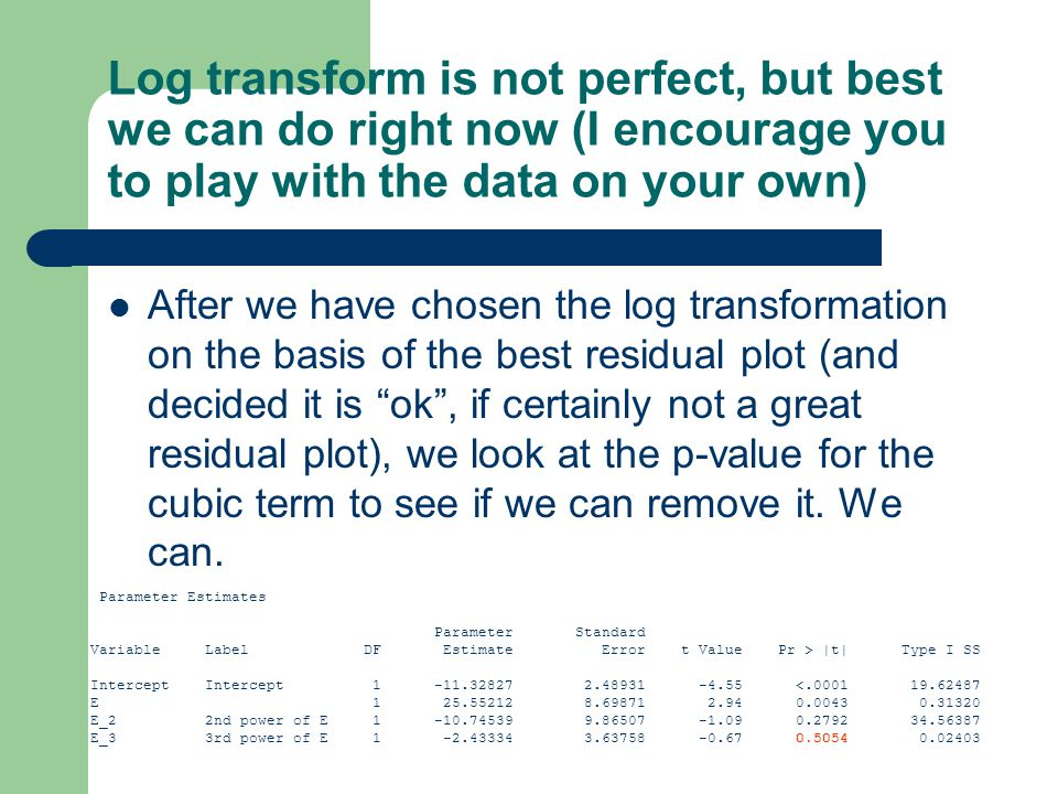 Log transform is not perfect, but best we can do right now (I encourage you to play with the data on your own) After we have chosen the log transformation on the basis of the best residual plot (and decided it is ok , if certainly not a great residual plot), we look at the p-value for the cubic term to see if we can remove it.