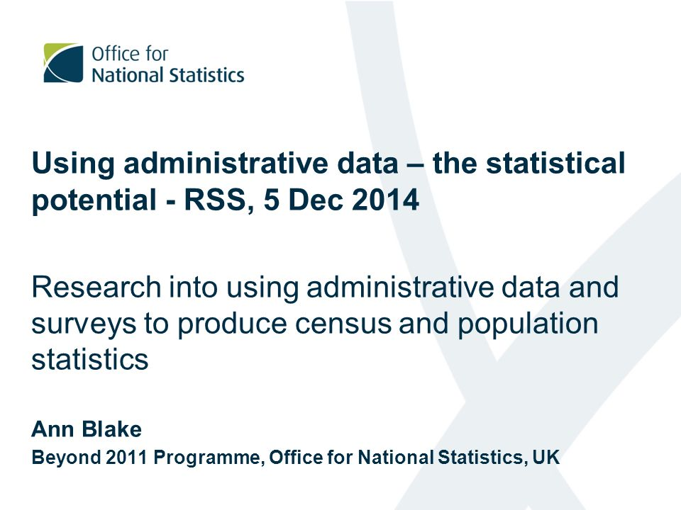Using administrative data – the statistical potential - RSS, 5 Dec 2014 Research into using administrative data and surveys to produce census and population statistics Ann Blake Beyond 2011 Programme, Office for National Statistics, UK