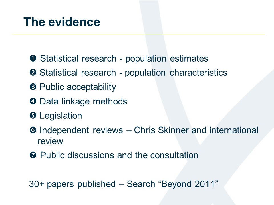 The evidence  Statistical research - population estimates  Statistical research - population characteristics  Public acceptability  Data linkage methods  Legislation  Independent reviews – Chris Skinner and international review  Public discussions and the consultation 30+ papers published – Search Beyond 2011