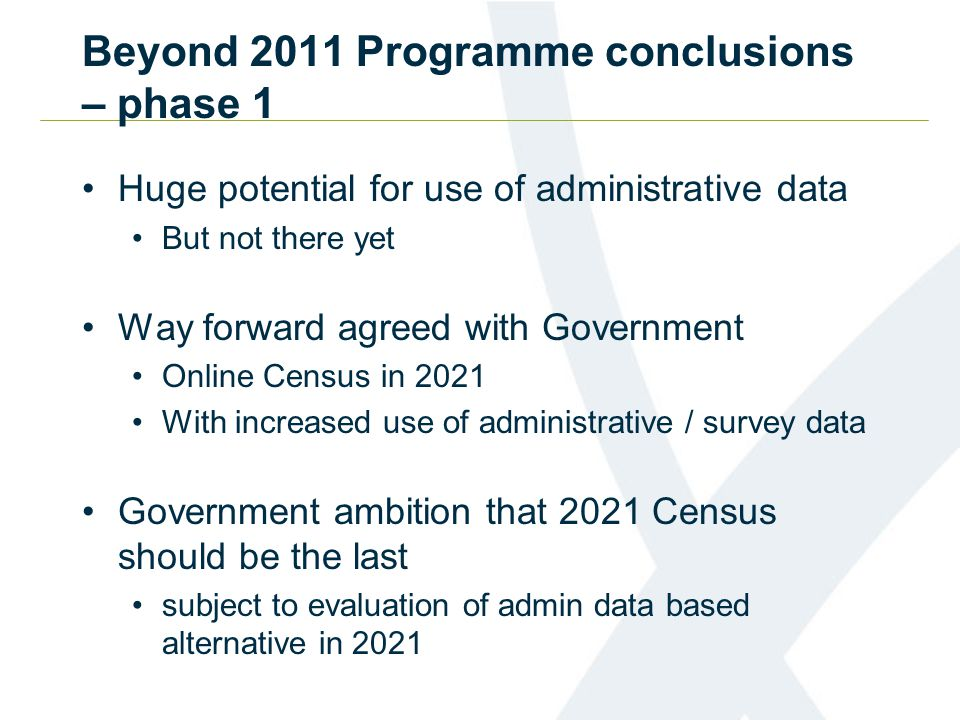 Beyond 2011 Programme conclusions – phase 1 Huge potential for use of administrative data But not there yet Way forward agreed with Government Online Census in 2021 With increased use of administrative / survey data Government ambition that 2021 Census should be the last subject to evaluation of admin data based alternative in 2021