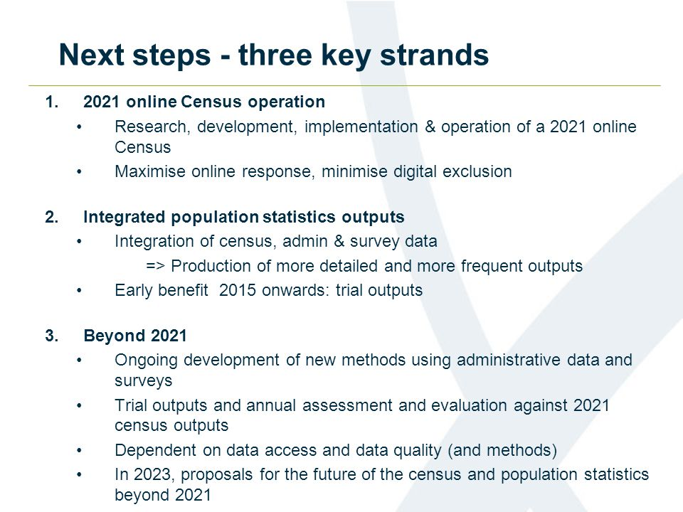 Next steps - three key strands 1.2021 online Census operation Research, development, implementation & operation of a 2021 online Census Maximise online response, minimise digital exclusion 2.Integrated population statistics outputs Integration of census, admin & survey data => Production of more detailed and more frequent outputs Early benefit 2015 onwards: trial outputs 3.Beyond 2021 Ongoing development of new methods using administrative data and surveys Trial outputs and annual assessment and evaluation against 2021 census outputs Dependent on data access and data quality (and methods) In 2023, proposals for the future of the census and population statistics beyond 2021