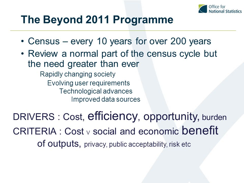 The Beyond 2011 Programme Census – every 10 years for over 200 years Review a normal part of the census cycle but the need greater than ever Rapidly changing society Evolving user requirements Technological advances Improved data sources DRIVERS : Cost, efficiency, opportunity, burden CRITERIA : Cost V social and economic benefit of outputs, privacy, public acceptability, risk etc