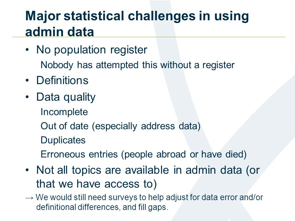 Major statistical challenges in using admin data No population register Nobody has attempted this without a register Definitions Data quality Incomplete Out of date (especially address data) Duplicates Erroneous entries (people abroad or have died) Not all topics are available in admin data (or that we have access to) → We would still need surveys to help adjust for data error and/or definitional differences, and fill gaps.