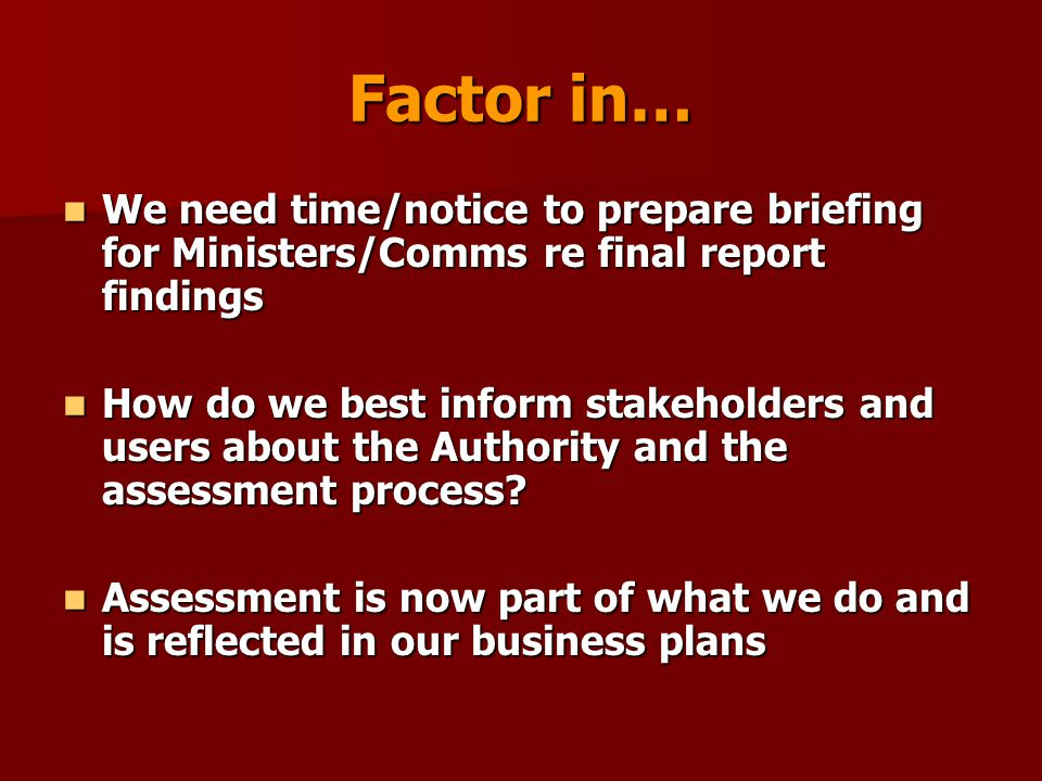 Factor in… We need time/notice to prepare briefing for Ministers/Comms re final report findings We need time/notice to prepare briefing for Ministers/Comms re final report findings How do we best inform stakeholders and users about the Authority and the assessment process.