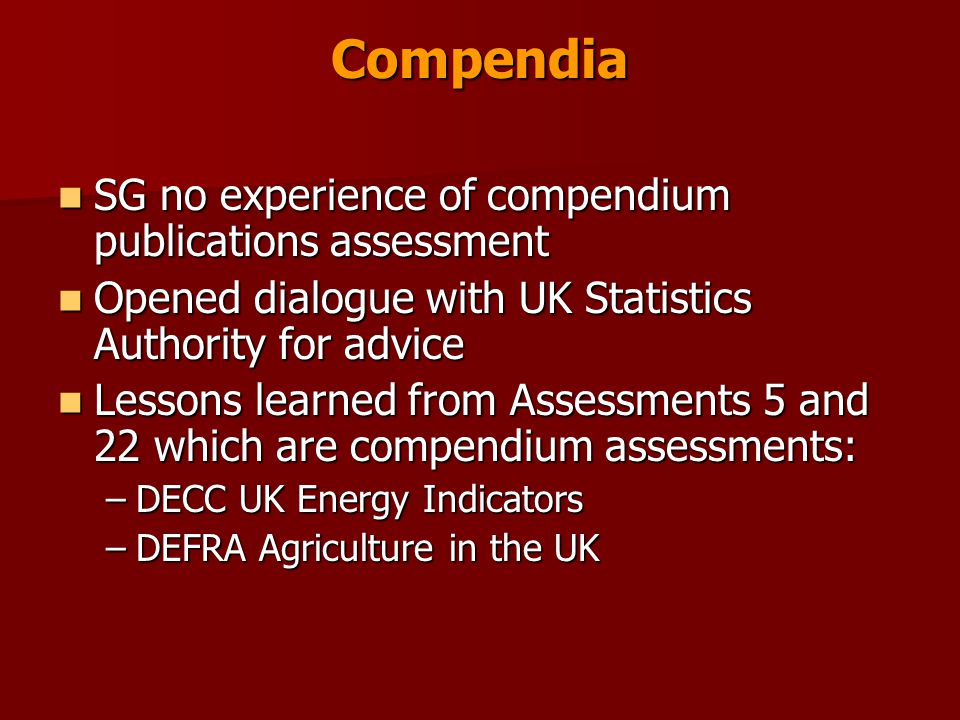 Compendia SG no experience of compendium publications assessment SG no experience of compendium publications assessment Opened dialogue with UK Statistics Authority for advice Opened dialogue with UK Statistics Authority for advice Lessons learned from Assessments 5 and 22 which are compendium assessments: Lessons learned from Assessments 5 and 22 which are compendium assessments: –DECC UK Energy Indicators –DEFRA Agriculture in the UK