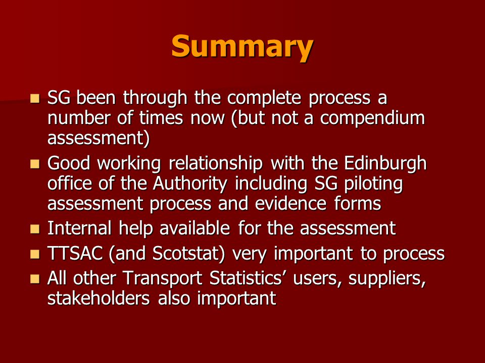 Summary SG been through the complete process a number of times now (but not a compendium assessment) SG been through the complete process a number of times now (but not a compendium assessment) Good working relationship with the Edinburgh office of the Authority including SG piloting assessment process and evidence forms Good working relationship with the Edinburgh office of the Authority including SG piloting assessment process and evidence forms Internal help available for the assessment Internal help available for the assessment TTSAC (and Scotstat) very important to process TTSAC (and Scotstat) very important to process All other Transport Statistics' users, suppliers, stakeholders also important All other Transport Statistics' users, suppliers, stakeholders also important