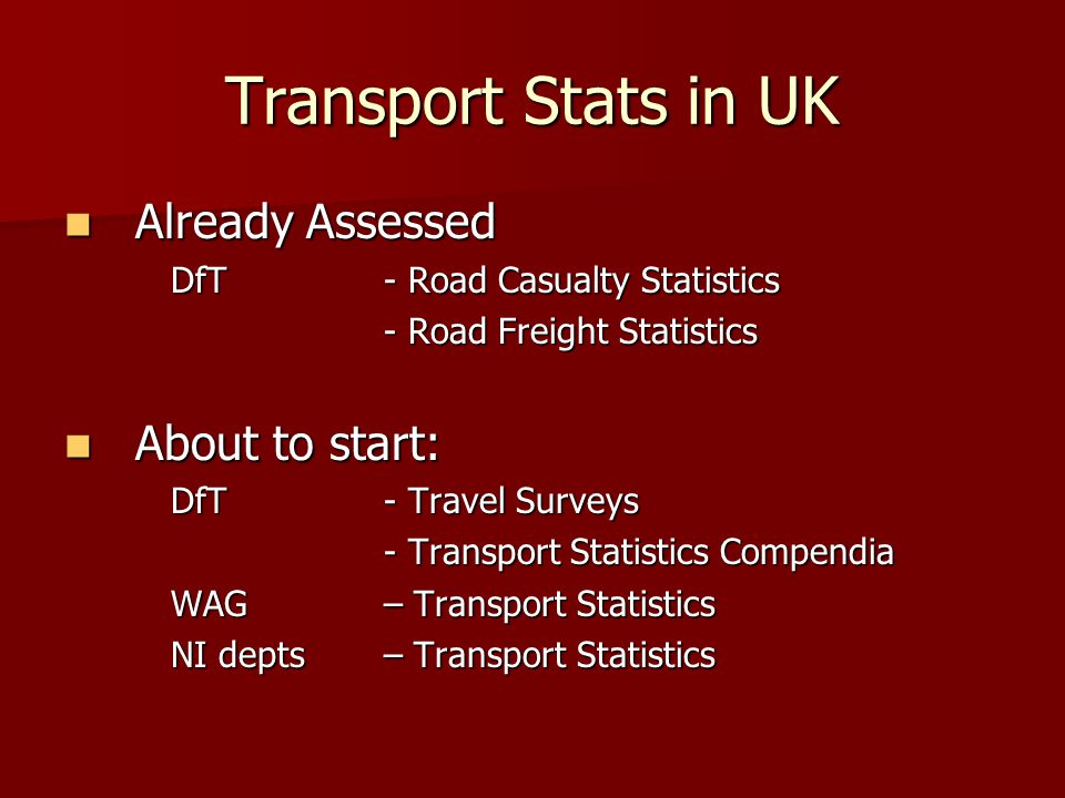 Transport Stats in UK Already Assessed Already Assessed DfT - Road Casualty Statistics - Road Freight Statistics About to start: About to start: DfT - Travel Surveys - Transport Statistics Compendia - Transport Statistics Compendia WAG – Transport Statistics NI depts – Transport Statistics