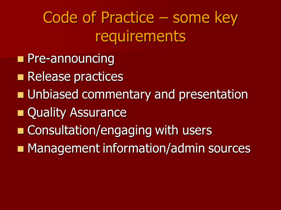 Code of Practice – some key requirements Pre-announcing Pre-announcing Release practices Release practices Unbiased commentary and presentation Unbiased commentary and presentation Quality Assurance Quality Assurance Consultation/engaging with users Consultation/engaging with users Management information/admin sources Management information/admin sources