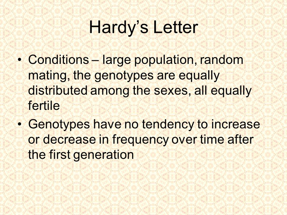 Hardy's Letter Conditions – large population, random mating, the genotypes are equally distributed among the sexes, all equally fertile Genotypes have no tendency to increase or decrease in frequency over time after the first generation