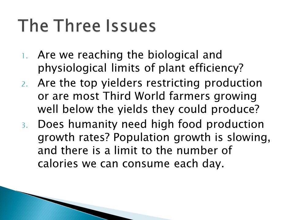1. Are we reaching the biological and physiological limits of plant efficiency? 2. Are the top yielders restricting production or are most Third World