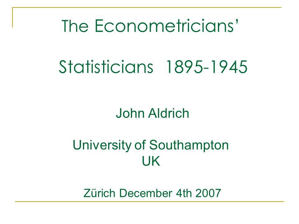 The Econometricians' Statisticians 1895-1945 John Aldrich University of Southampton UK Zürich December 4th 2007