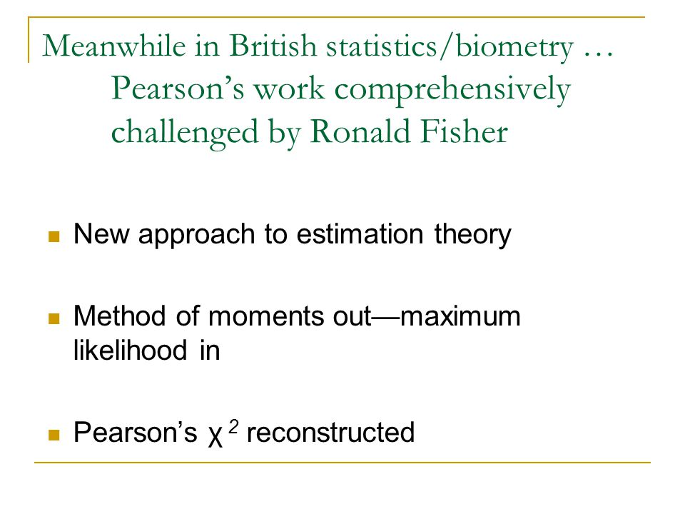 Meanwhile in British statistics/biometry … Pearson's work comprehensively challenged by Ronald Fisher New approach to estimation theory Method of moments out—maximum likelihood in Pearson's χ 2 reconstructed