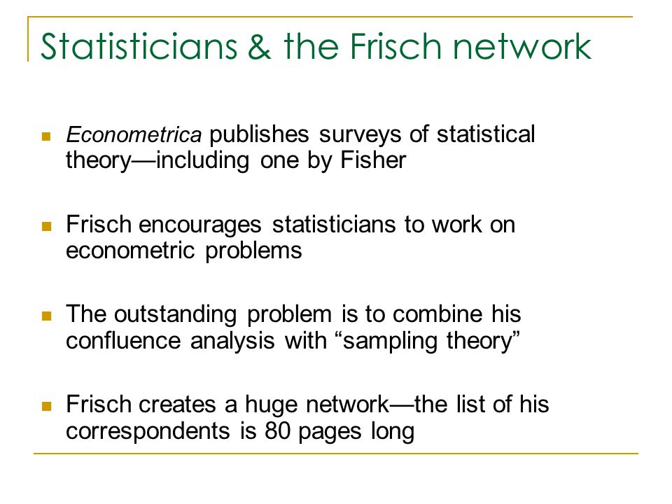 Statisticians & the Frisch network Econometrica publishes surveys of statistical theory—including one by Fisher Frisch encourages statisticians to work on econometric problems The outstanding problem is to combine his confluence analysis with sampling theory Frisch creates a huge network—the list of his correspondents is 80 pages long