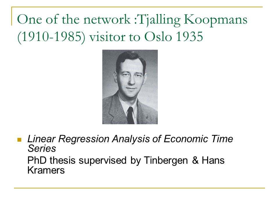 One of the network :Tjalling Koopmans (1910-1985) visitor to Oslo 1935 Linear Regression Analysis of Economic Time Series PhD thesis supervised by Tinbergen & Hans Kramers