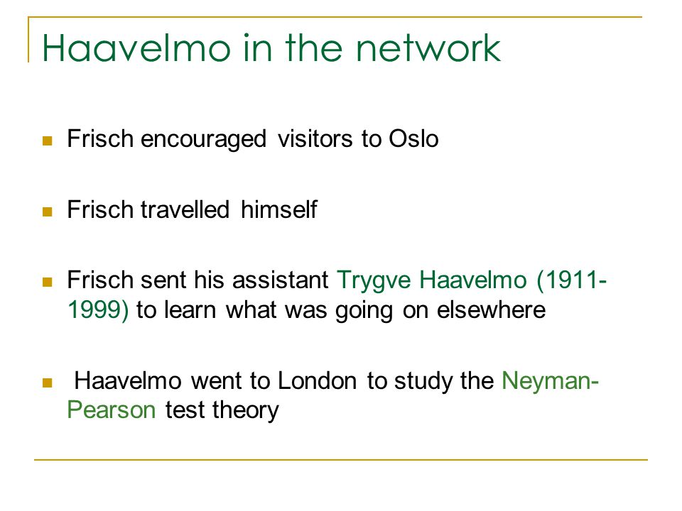 Haavelmo in the network Frisch encouraged visitors to Oslo Frisch travelled himself Frisch sent his assistant Trygve Haavelmo (1911- 1999) to learn what was going on elsewhere Haavelmo went to London to study the Neyman- Pearson test theory