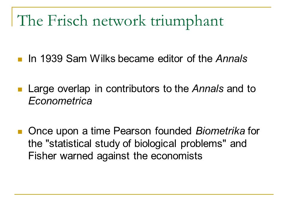 The Frisch network triumphant In 1939 Sam Wilks became editor of the Annals Large overlap in contributors to the Annals and to Econometrica Once upon a time Pearson founded Biometrika for the statistical study of biological problems and Fisher warned against the economists