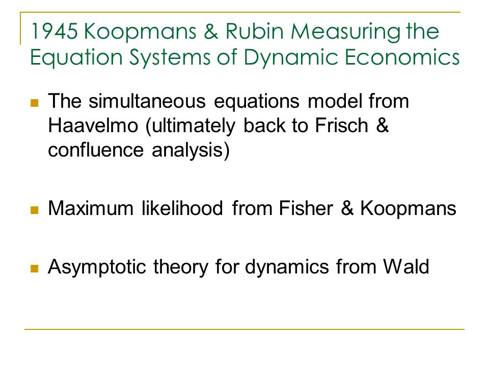 1945 Koopmans & Rubin Measuring the Equation Systems of Dynamic Economics The simultaneous equations model from Haavelmo (ultimately back to Frisch & confluence analysis) Maximum likelihood from Fisher & Koopmans Asymptotic theory for dynamics from Wald