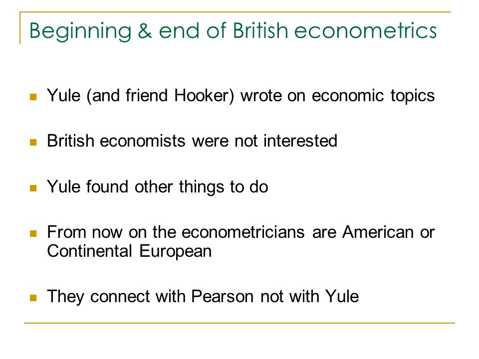 Beginning & end of British econometrics Yule (and friend Hooker) wrote on economic topics British economists were not interested Yule found other things to do From now on the econometricians are American or Continental European They connect with Pearson not with Yule