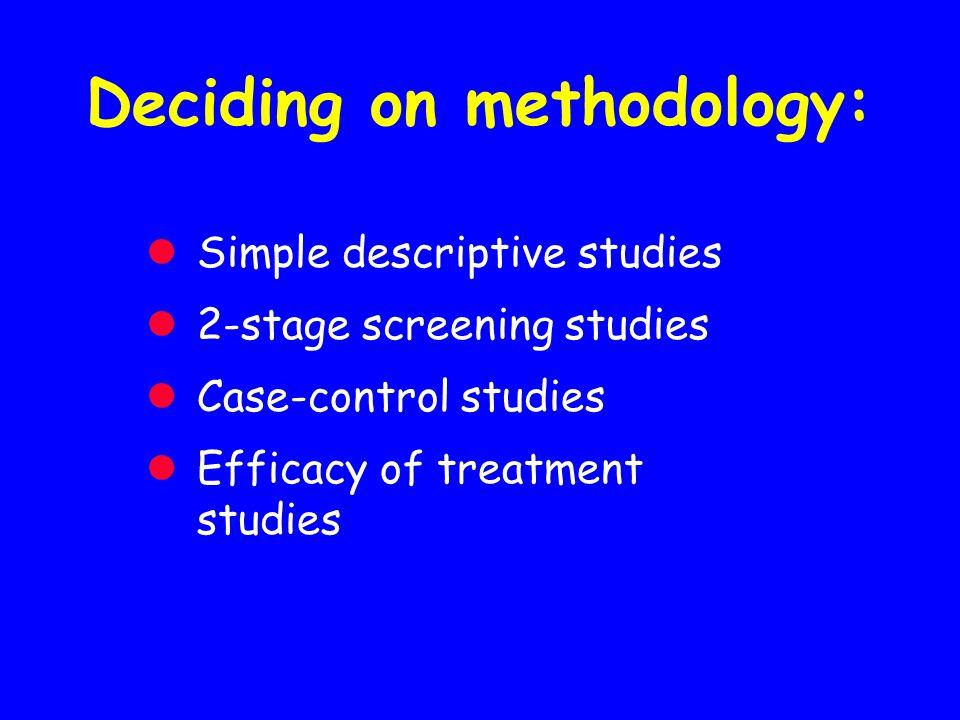 Deciding on methodology: Simple descriptive studies 2-stage screening studies Case-control studies Efficacy of treatment studies