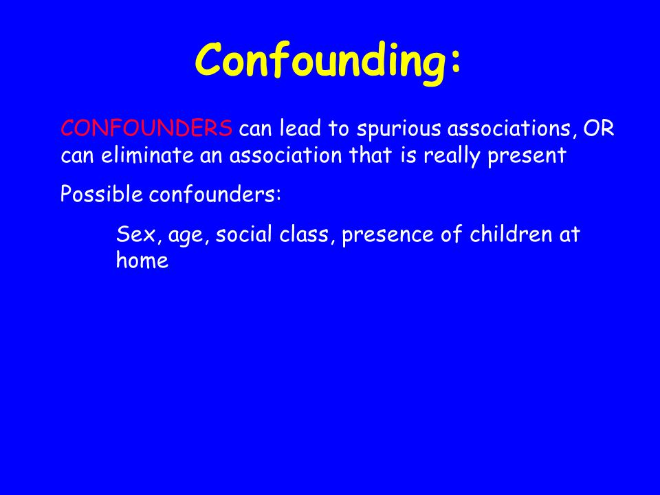 Confounding: CONFOUNDERS can lead to spurious associations, OR can eliminate an association that is really present Possible confounders: Sex, age, soc