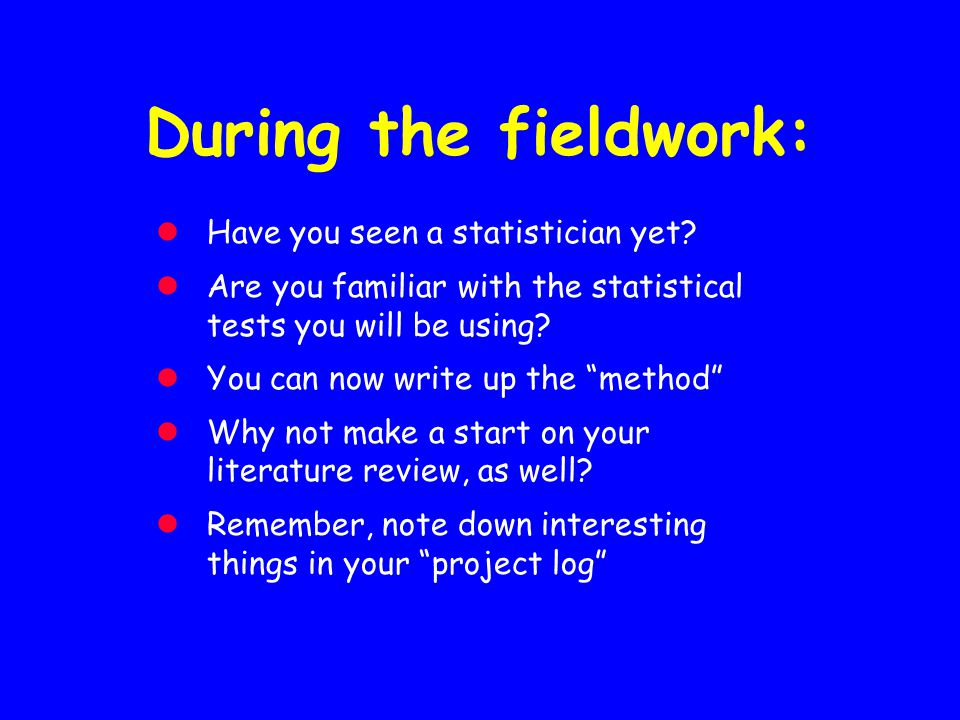 "During the fieldwork: Have you seen a statistician yet? Are you familiar with the statistical tests you will be using? You can now write up the ""metho"